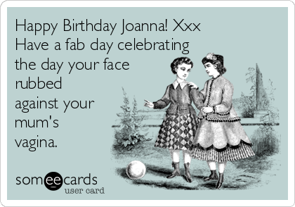 Happy Birthday Joanna! Xxx Have a fab day celebrating the day your face rubbed against your mum's vagina.