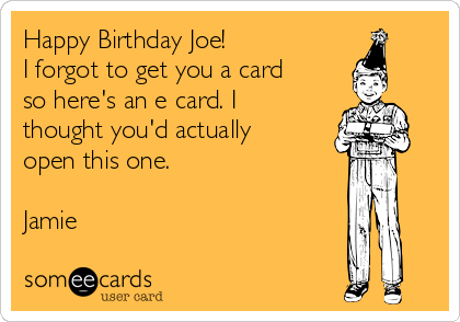 Happy Birthday Joe! I forgot to get you a card so here's an e card. I thought you'd actually open this one.  Jamie