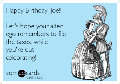 Happy Birthday, Joe!!  Let's hope your alter ego remembers to file the taxes, while you're out celebrating!
