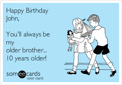 Happy Birthday John,  You'll always be my older brother... 10 years older!