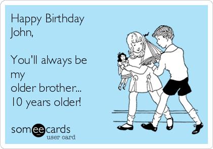 Happy Birthday John Youll Always Be My Older Brother 10