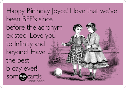 Happy Birthday Joyce! I love that we've been BFF's since before the acronym existed! Love you to Infinity and beyond! Have the best b-day ever!!