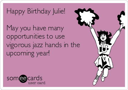 Happy Birthday Julie May You Have Many Opportunities To Use Vigorous Jazz Hands In The