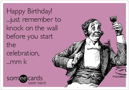 Happy Birthday! ...just remember to knock on the wall before you start the celebration, ...mm k