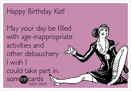 Happy Birthday Kat!  May your day be filled with age-inappropriate  activities and other debauchery  I wish I could take part in.