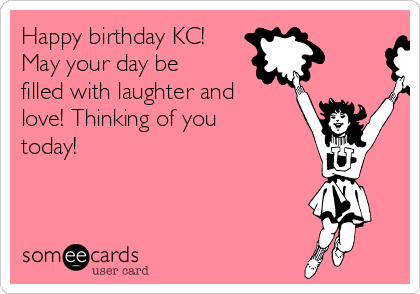 Happy Birthday KC May Your Day Be Filled With Laughter And Love Thinking Of