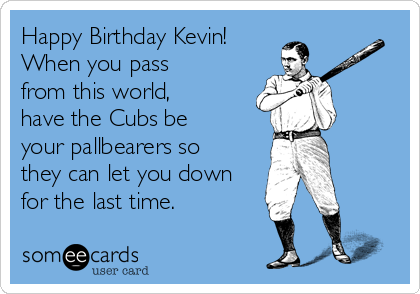 Happy Birthday Kevin!  When you pass from this world, have the Cubs be your pallbearers so they can let you down for the last time.