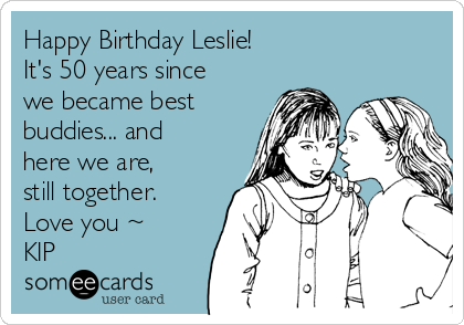 Happy Birthday Leslie! It's 50 years since we became best buds ...