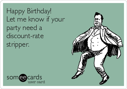 Happy Birthday! Let me know if your party need a discount-rate stripper.
