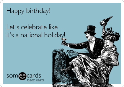 Happy birthday!  Let's celebrate like it's a national holiday!
