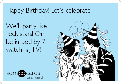 Happy Birthday! Let's celebrate!  We'll party like rock stars! Or be in bed by 7 watching TV!