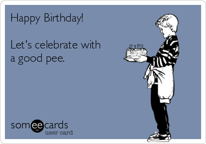 Happy Birthday!  Let's celebrate with a good pee.