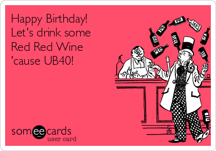 Happy Birthday! Let's drink some  Red Red Wine 'cause UB40!