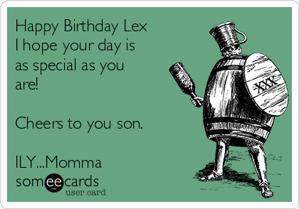 Happy Birthday Lex I hope your day is as special as you are!  Cheers to you son.  ILY...Momma
