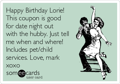 Happy Birthday Lorie! This coupon is good for date night out with the hubby. Just tell me when and where! Includes pet/child services. Love, mark xoxo