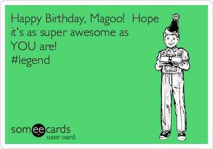 Happy Birthday, Magoo!  Hope it's as super awesome as YOU are! #legend