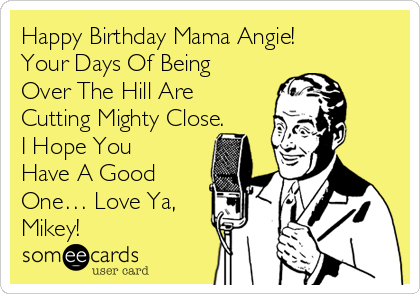Happy Birthday Mama Angie! Your Days Of Being Over The Hill Are Cutting Mighty Close. I Hope You Have A Good One… Love Ya, Mikey!