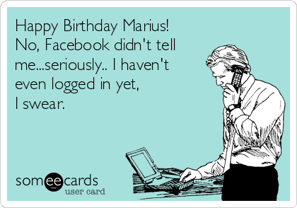 Happy Birthday Marius! No, Facebook didn't tell me...seriously.. I haven't even logged in yet,  I swear.