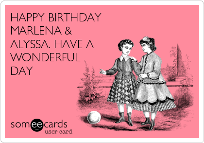 HAPPY BIRTHDAY         MARLENA & ALYSSA. HAVE A WONDERFUL DAY