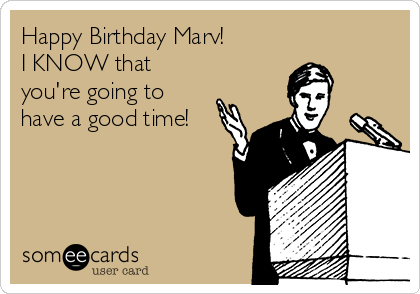 Happy Birthday Marv!  I KNOW that you're going to have a good time!