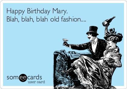 Happy Birthday Mary. Blah, blah, blah old fashion....