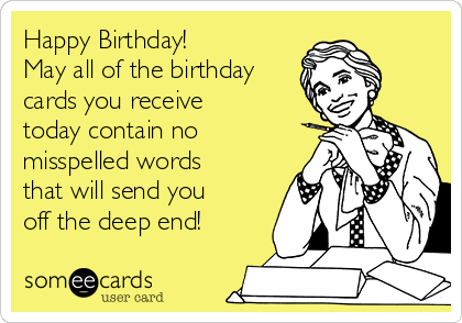 Happy Birthday!  May all of the birthday cards you receive today contain no misspelled words that will send you off the deep end!