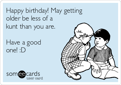 Happy birthday! May getting older be less of a kunt than you are.   Have a good one! :D