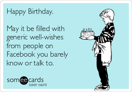 Happy Birthday.   May it be filled with generic well-wishes from people on Facebook you barely know or talk to.