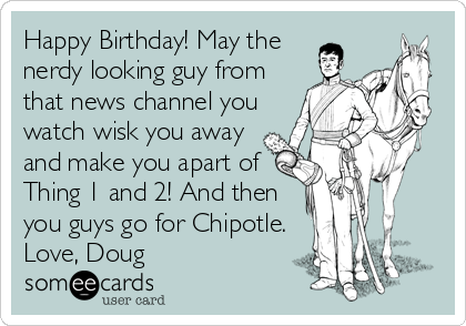 Happy Birthday! May the nerdy looking guy from that news channel you watch wisk you away and make you apart of Thing 1 and 2! And then you guys go for Chipotle. Love, Doug