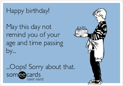 Happy birthday!   May this day not remind you of your age and time passing by...  ...Oops! Sorry about that.