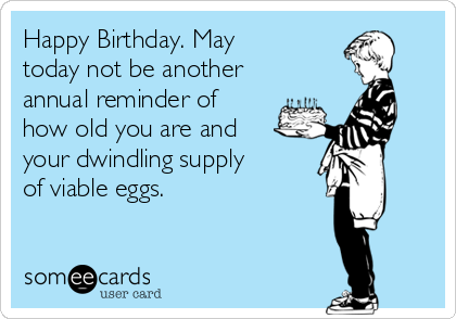 Happy Birthday. May today not be another annual reminder of how old you are and your dwindling supply of viable eggs.