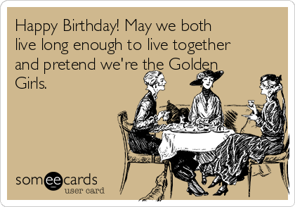 Happy Birthday! May we both live long enough to live together and pretend we're the Golden Girls.