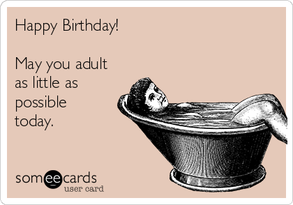 Happy Birthday!  May you adult as little as possible today.