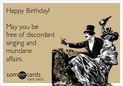 Happy Birthday!    May you be free of discordant singing and mundane affairs.