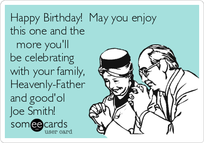 Happy Birthday!  May you enjoy this one and the ∞ more you'll be celebrating with your family, Heavenly-Father and good'ol Joe Smith!