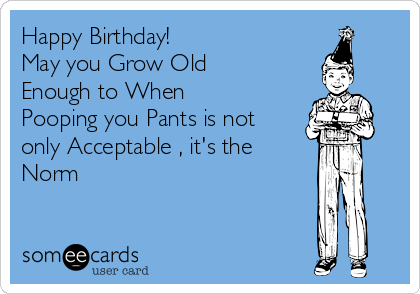 Happy Birthday!  May you Grow Old Enough to When Pooping you Pants is not only Acceptable , it's the Norm