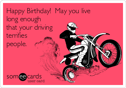 Happy Birthday!  May you live long enough that your driving terrifies people.
