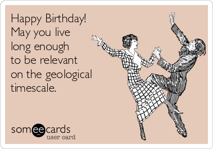 Happy Birthday! May you live long enough to be relevant on the geological timescale.