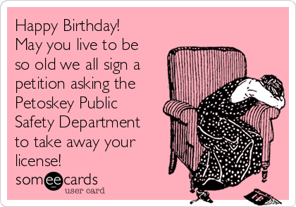Happy Birthday! May you live to be so old we all sign a petition asking the Petoskey Public Safety Department to take away your license!