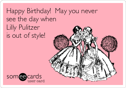 Happy Birthday!  May you never see the day when Lilly Pulitzer is out of style!