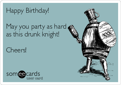 Happy Birthday!   May you party as hard as this drunk knight!   Cheers!