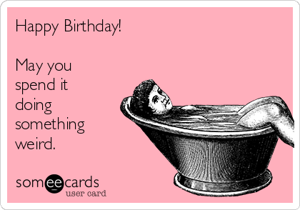 Happy Birthday!   May you spend it doing something weird.