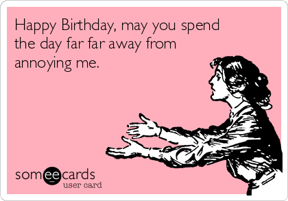 Happy Birthday, may you spend the day far far away from annoying me.