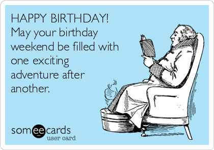 HAPPY BIRTHDAY! May your birthday weekend be filled with one exciting adventure after another.
