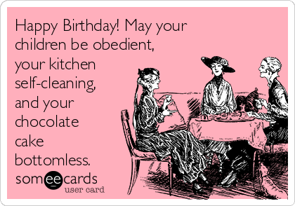 Happy Birthday! May your children be obedient, your kitchen self-cleaning, and your chocolate cake bottomless.