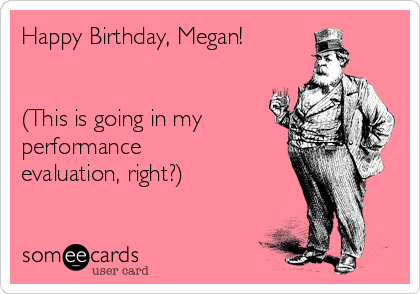 Happy Birthday, Megan!   (This is going in my performance  evaluation, right?)