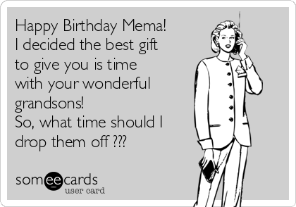 Happy Birthday Mema! I decided the best gift to give you is time with your wonderful  grandsons! So, what time should I drop them off ???
