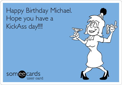 Happy Birthday Michael. Hope you have a KickAss day!!!!