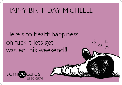 HAPPY BIRTHDAY MICHELLE   Here's to health,happiness,  oh fuck it lets get wasted this weekend!!!