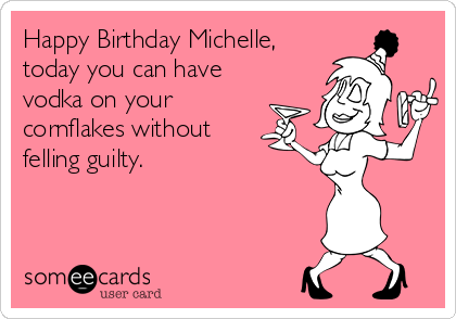 Happy Birthday Michelle, today you can have vodka on your cornflakes without felling guilty.